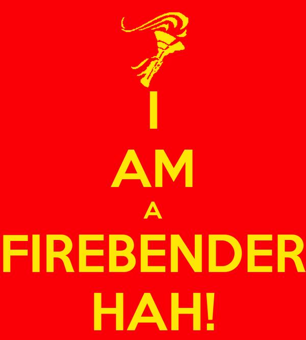 I AM A FIREBENDER HAH!
