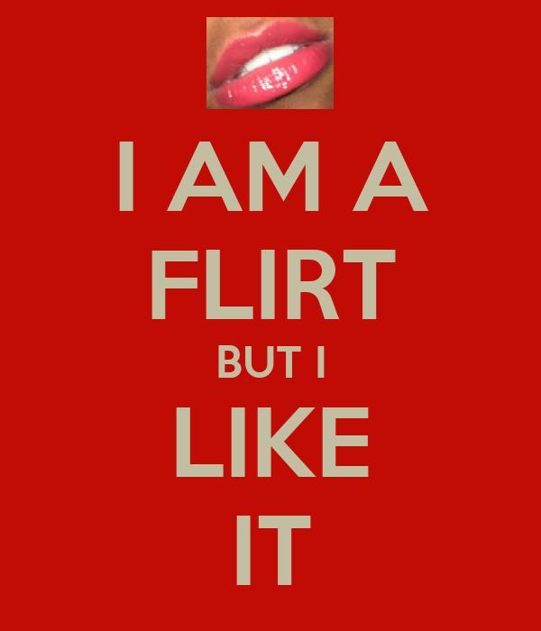 I AM A FLIRT BUT I LIKE IT