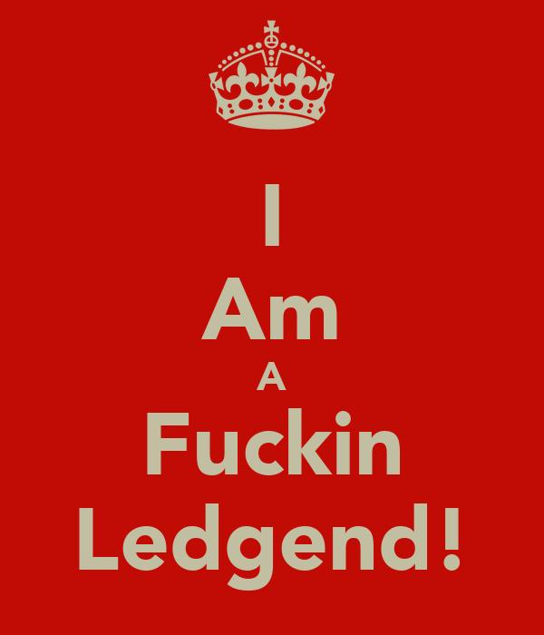 I Am A Fuckin Ledgend!