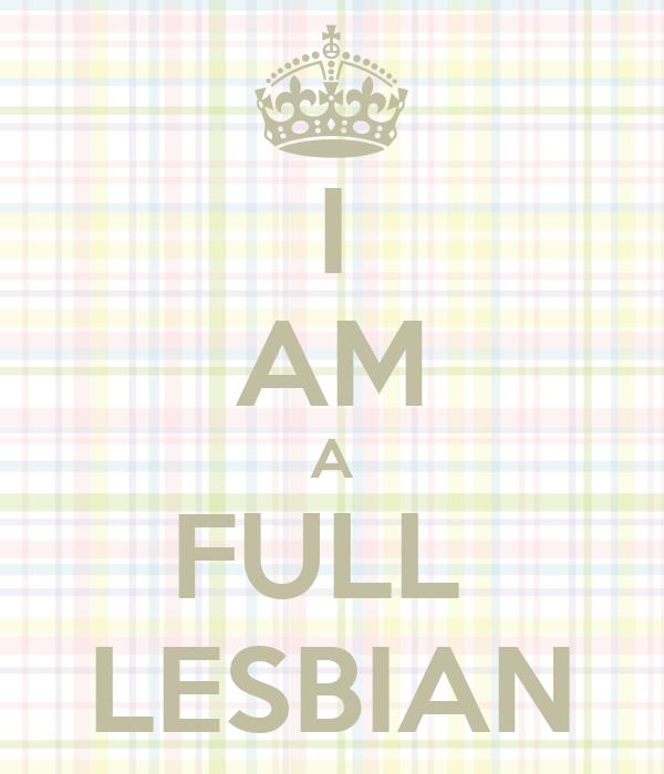 I AM A FULL  LESBIAN
