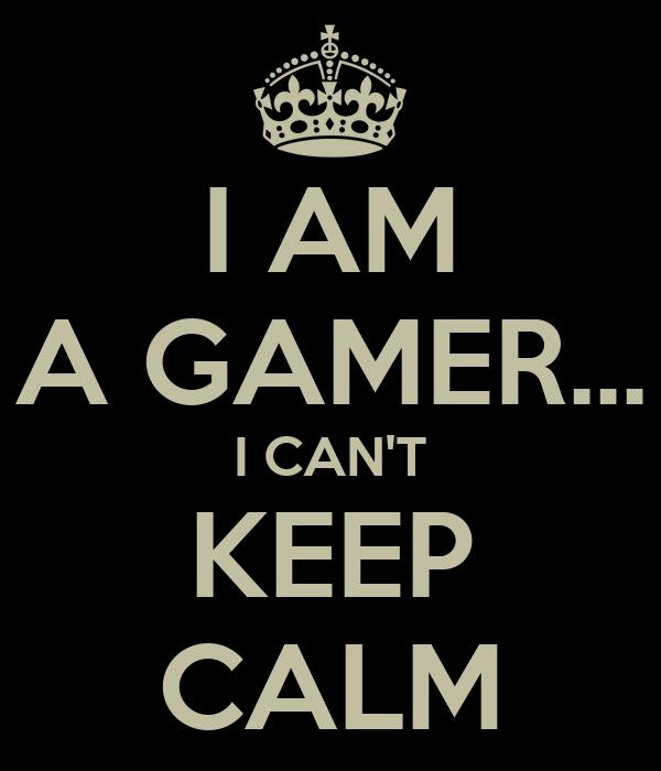 I AM A GAMER... I CAN'T KEEP CALM