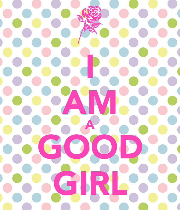 I AM A GOOD GIRL