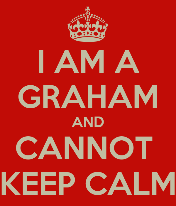 I AM A GRAHAM AND CANNOT  KEEP CALM