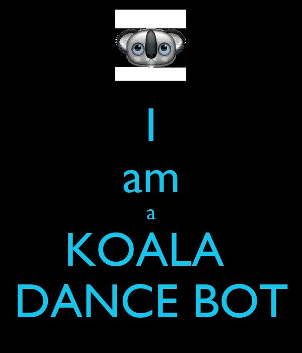 I am a KOALA  DANCE BOT
