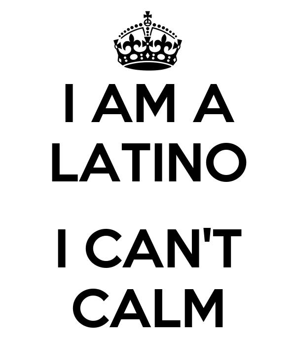I AM A LATINO  I CAN'T CALM