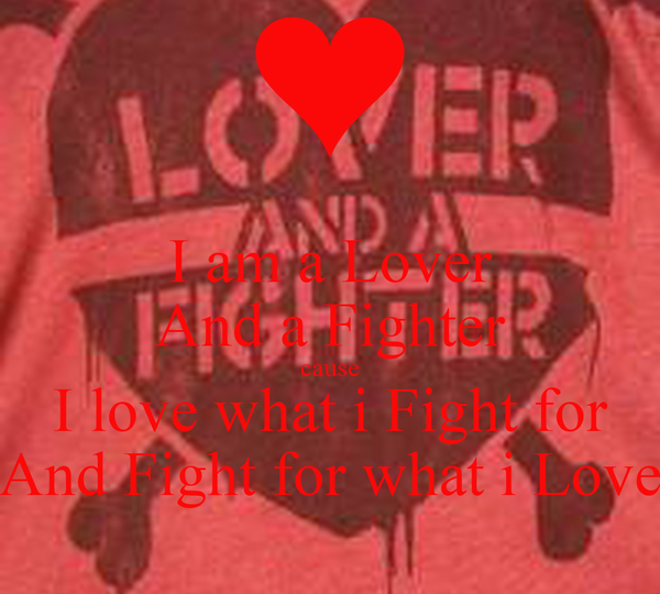 I am a Lover And a Fighter cause I love what i Fight for And Fight for what i Love