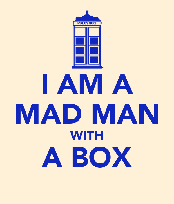 I AM A MAD MAN WITH A BOX