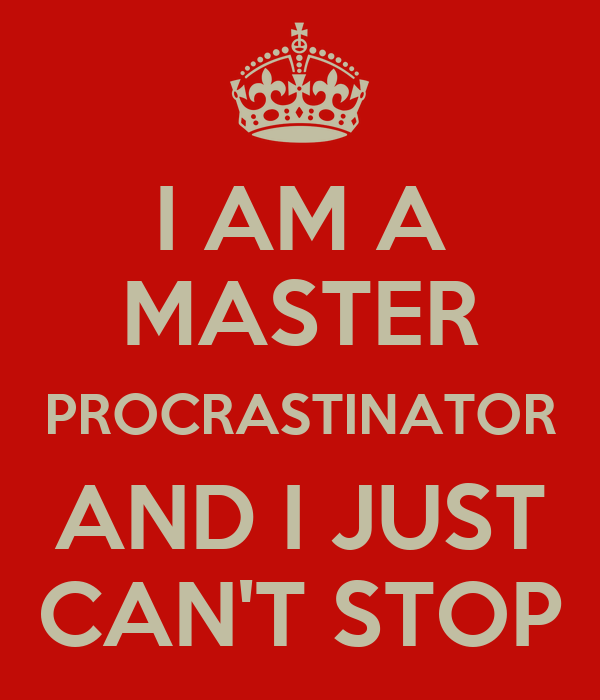 I AM A MASTER PROCRASTINATOR AND I JUST CAN'T STOP