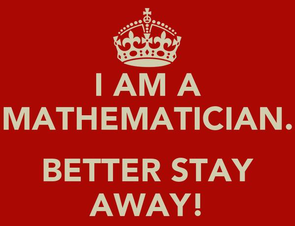 I AM A MATHEMATICIAN.  BETTER STAY AWAY!