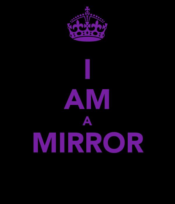 I AM A MIRROR