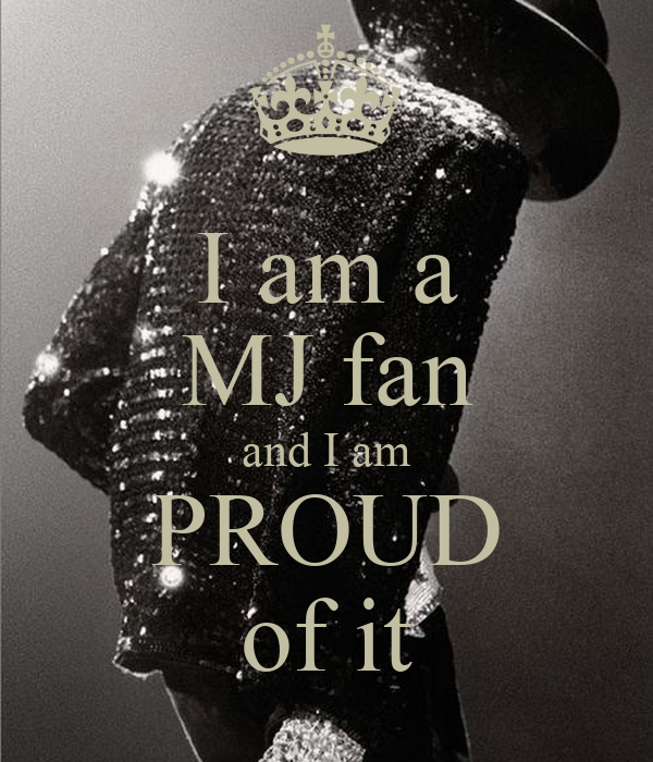 I am a MJ fan and I am PROUD of it