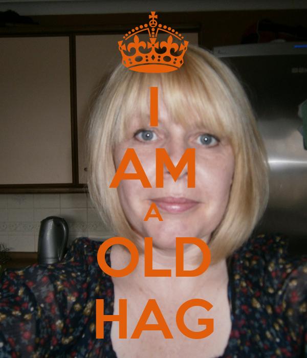 I AM A OLD HAG