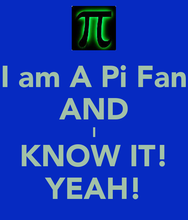 I am A Pi Fan AND I KNOW IT! YEAH!