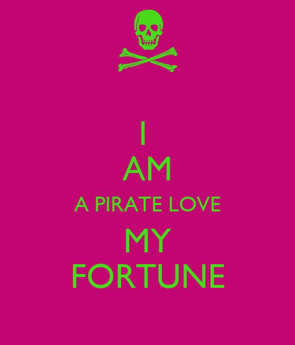 I  AM A PIRATE LOVE MY FORTUNE