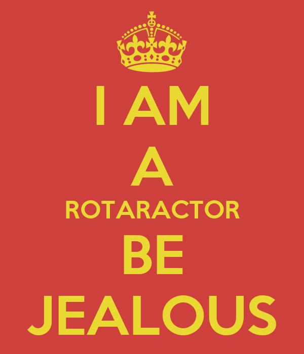 I AM A ROTARACTOR BE JEALOUS