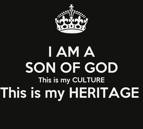 I AM A SON OF GOD This is my CULTURE This is my HERITAGE