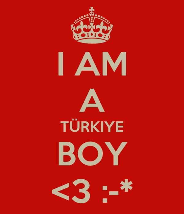 I AM A TÜRKIYE BOY <3 :-*