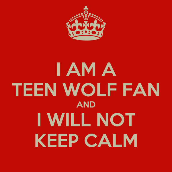 I AM A TEEN WOLF FAN AND I WILL NOT KEEP CALM