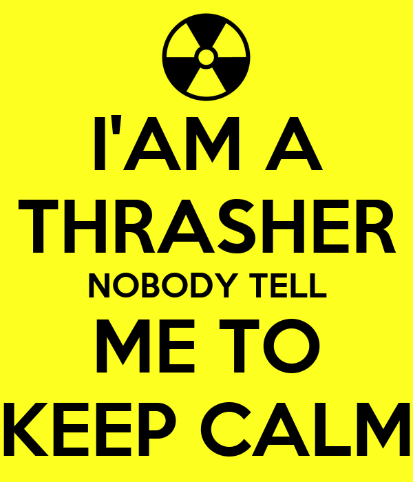 I'AM A THRASHER NOBODY TELL ME TO KEEP CALM