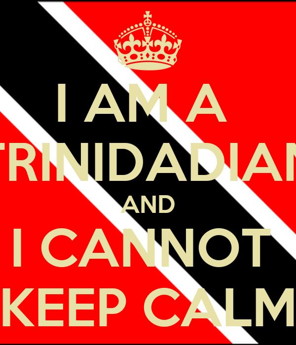 I AM A  TRINIDADIAN AND I CANNOT  KEEP CALM
