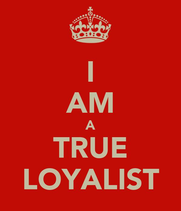 I AM A TRUE LOYALIST