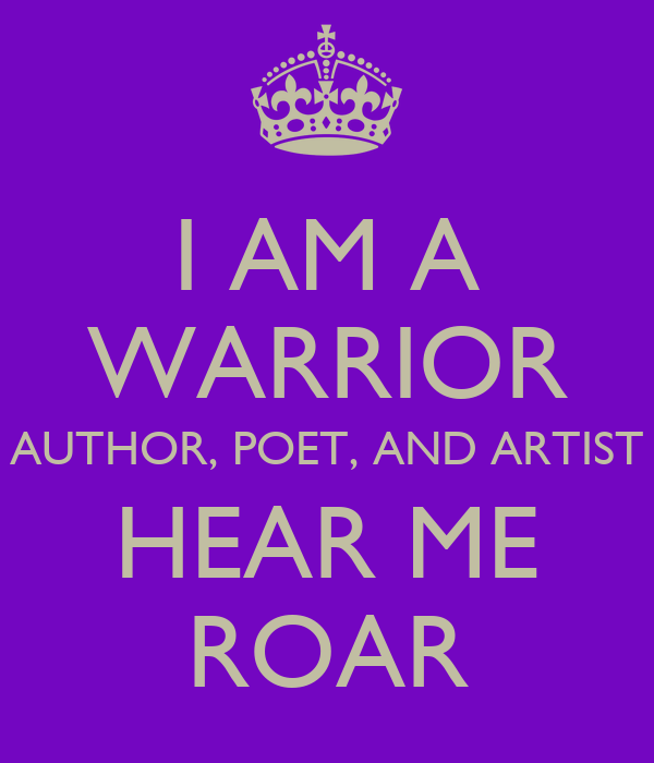 I AM A WARRIOR AUTHOR, POET, AND ARTIST HEAR ME ROAR