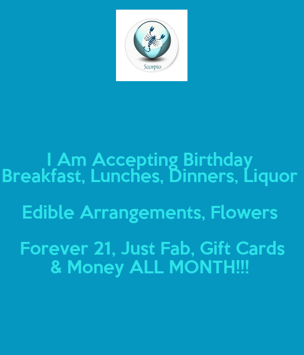 I Am Accepting Birthday  Breakfast, Lunches, Dinners, Liquor  Edible Arrangements, Flowers  Forever 21, Just Fab, Gift Cards & Money ALL MONTH!!!