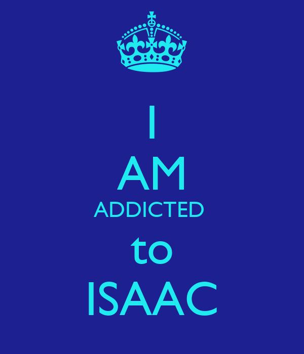 I AM ADDICTED  to ISAAC