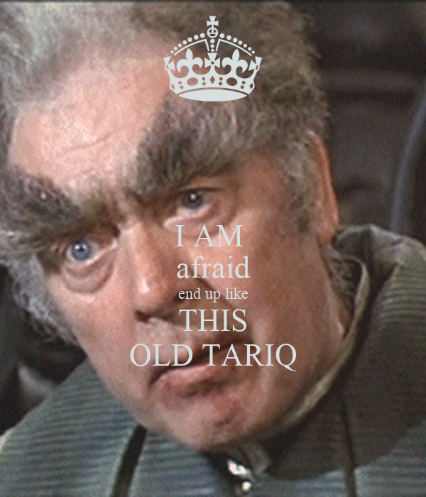 I AM  afraid end up like THIS OLD TARIQ