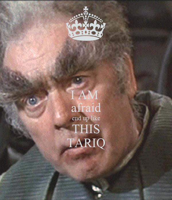 I AM  afraid end up like THIS TARIQ