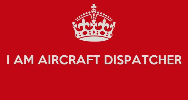 I AM AIRCRAFT DISPATCHER