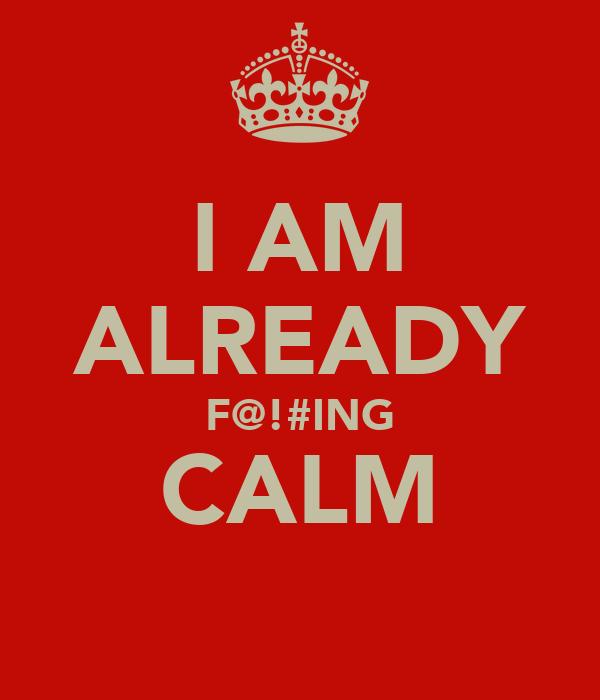 I AM ALREADY F@!#ING CALM