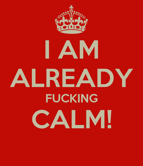 I AM ALREADY FUCKING CALM!