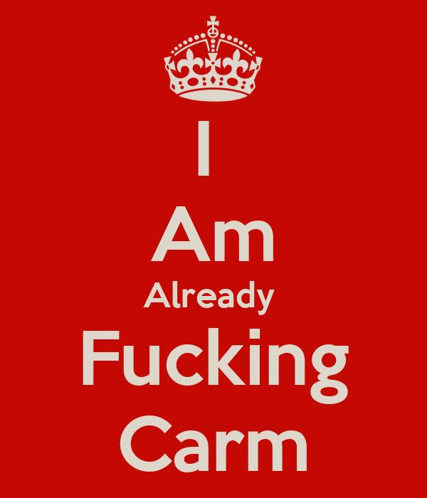 I  Am Already  Fucking Carm
