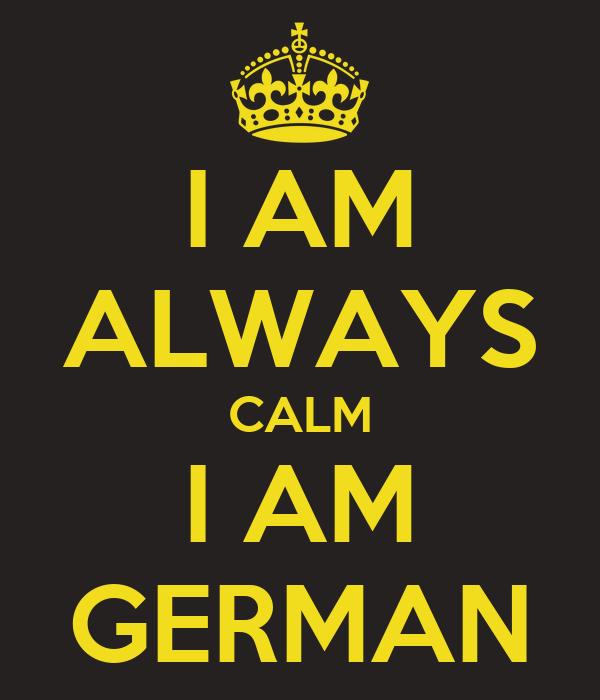 I AM ALWAYS CALM I AM GERMAN