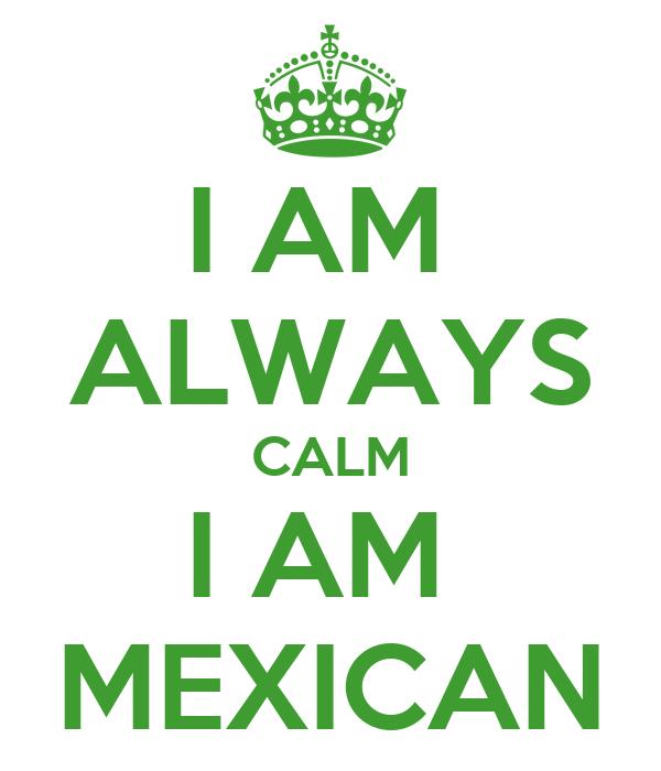 I AM  ALWAYS CALM I AM  MEXICAN