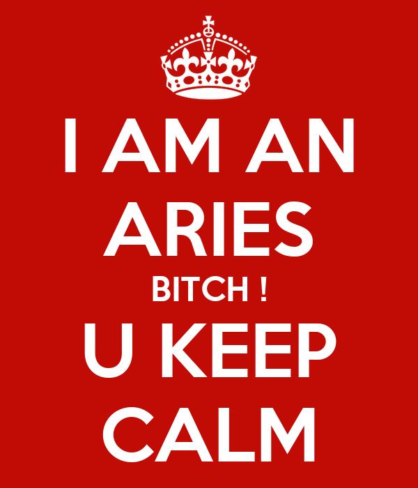 I AM AN ARIES BITCH ! U KEEP CALM