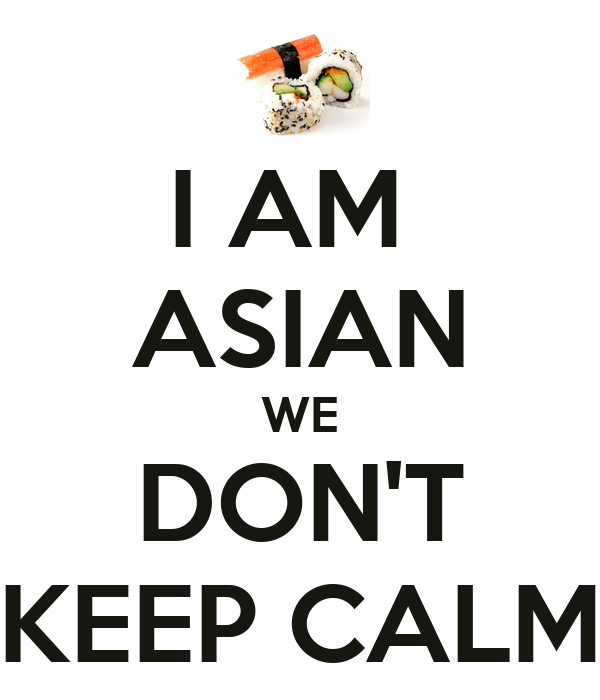 I AM  ASIAN WE DON'T KEEP CALM