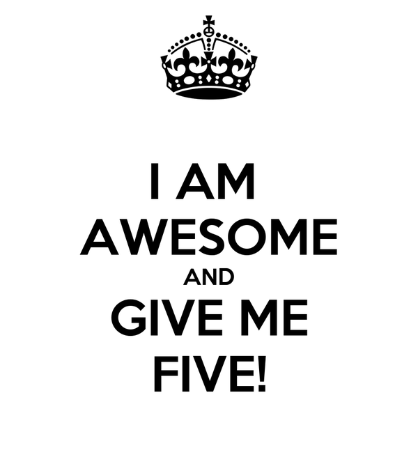 I AM  AWESOME AND GIVE ME FIVE!
