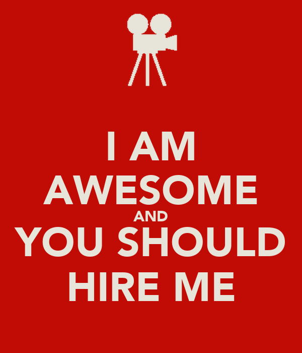 I AM AWESOME AND YOU SHOULD HIRE ME