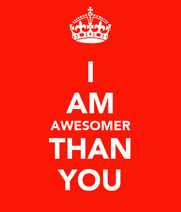 I AM AWESOMER THAN YOU