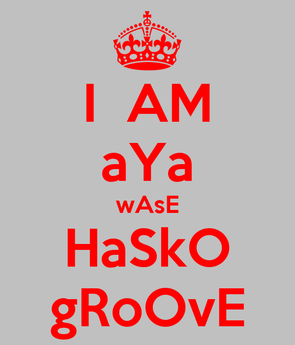 I  AM aYa wAsE HaSkO gRoOvE