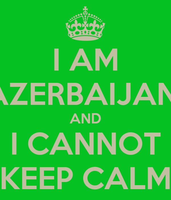 I AM AZERBAIJANI AND I CANNOT KEEP CALM