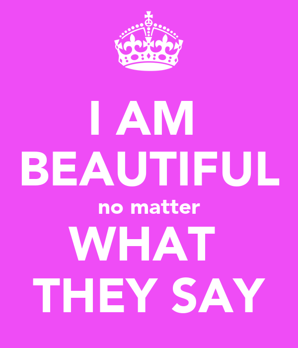 I AM  BEAUTIFUL no matter WHAT  THEY SAY