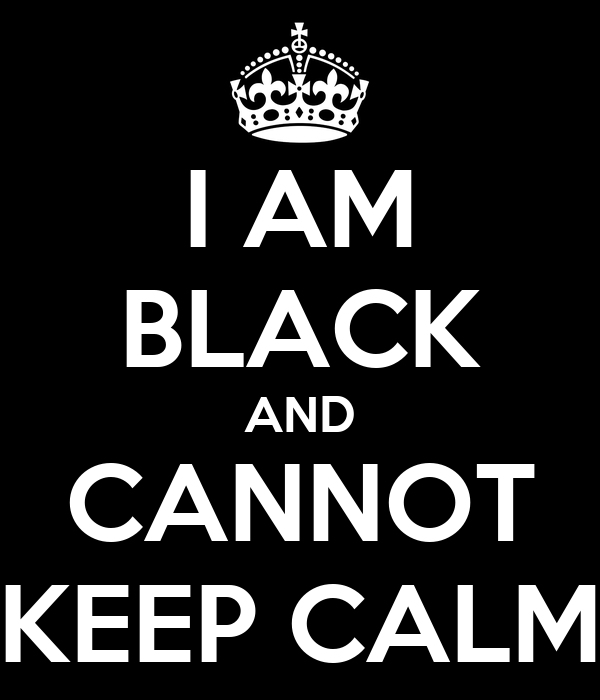 I AM BLACK AND CANNOT KEEP CALM