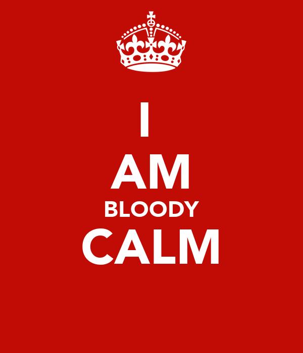 I  AM BLOODY CALM