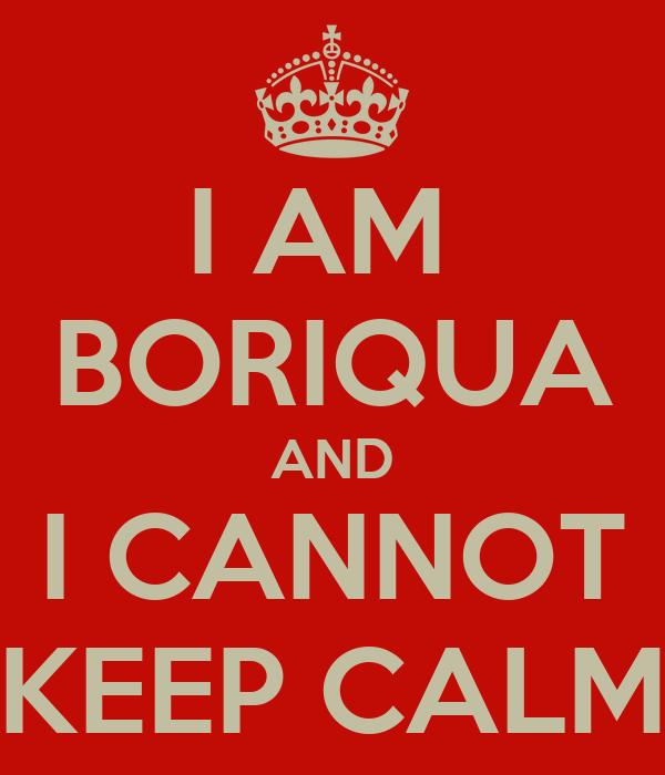 I AM  BORIQUA AND I CANNOT KEEP CALM