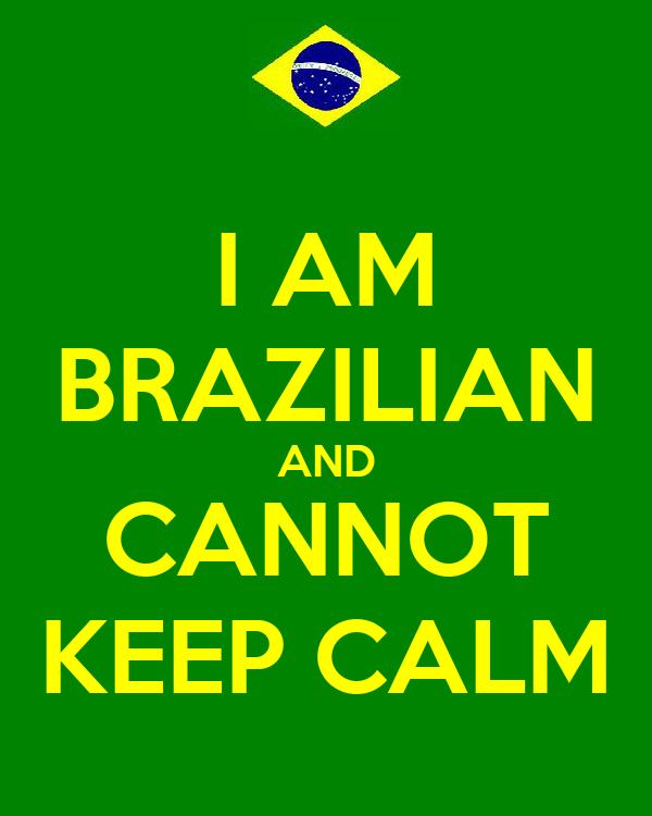 I AM BRAZILIAN AND CANNOT KEEP CALM
