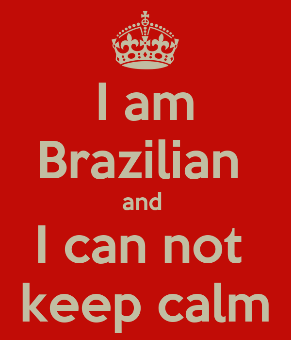 I am Brazilian  and  I can not  keep calm