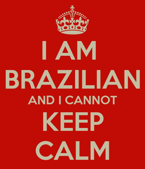 I AM  BRAZILIAN AND I CANNOT KEEP CALM